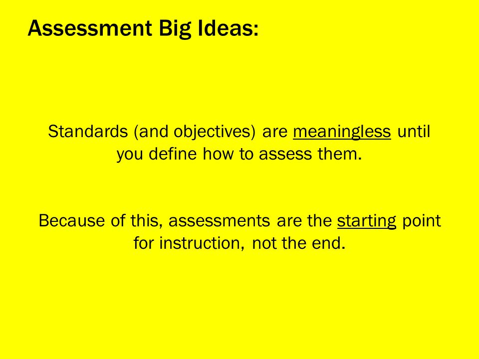 Assessment Big Ideas: Standards (and objectives) are meaningless until you define how to assess them.