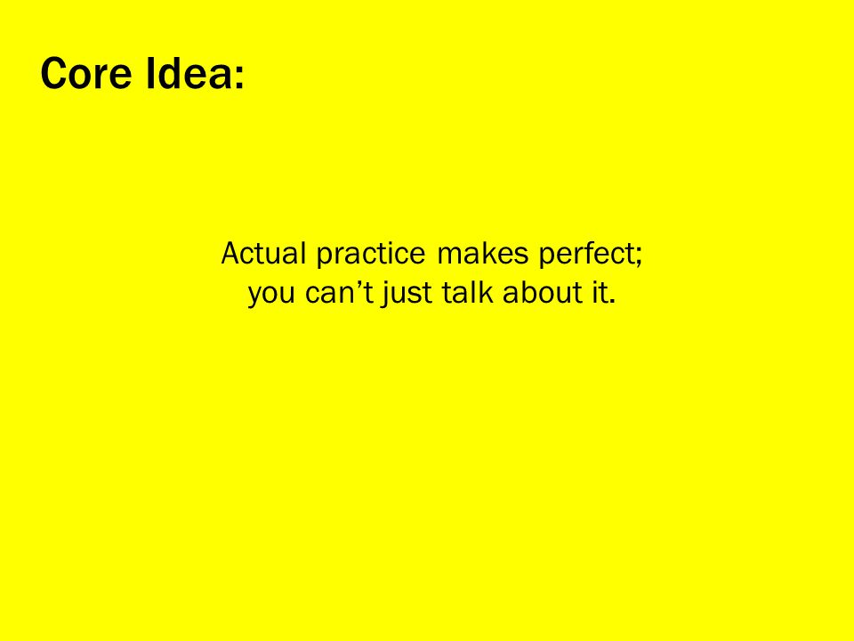 Core Idea: Actual practice makes perfect;
