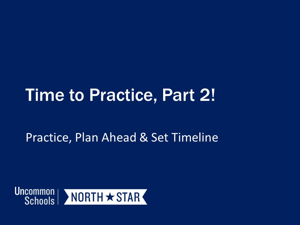 Practice, Plan Ahead & Set Timeline