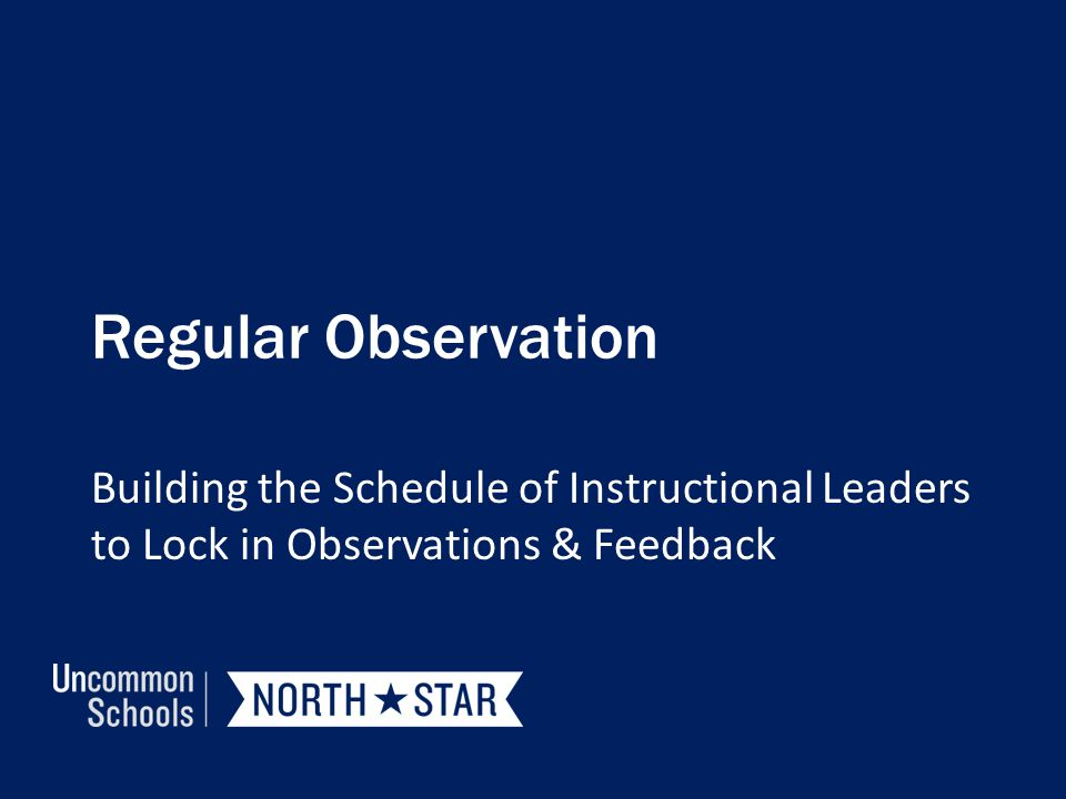 Regular Observation Building the Schedule of Instructional Leaders to Lock in Observations & Feedback.