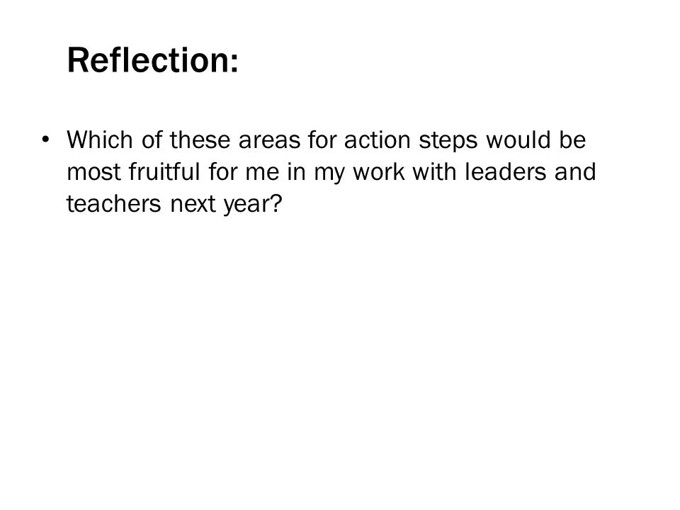 Reflection: Which of these areas for action steps would be most fruitful for me in my work with leaders and teachers next year