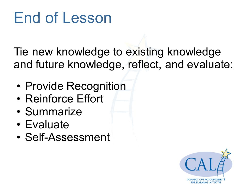 End of Lesson Tie new knowledge to existing knowledge and future knowledge, reflect, and evaluate: Provide Recognition.