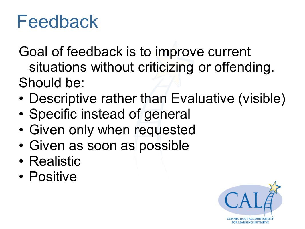 Feedback Goal of feedback is to improve current situations without criticizing or offending. Should be: