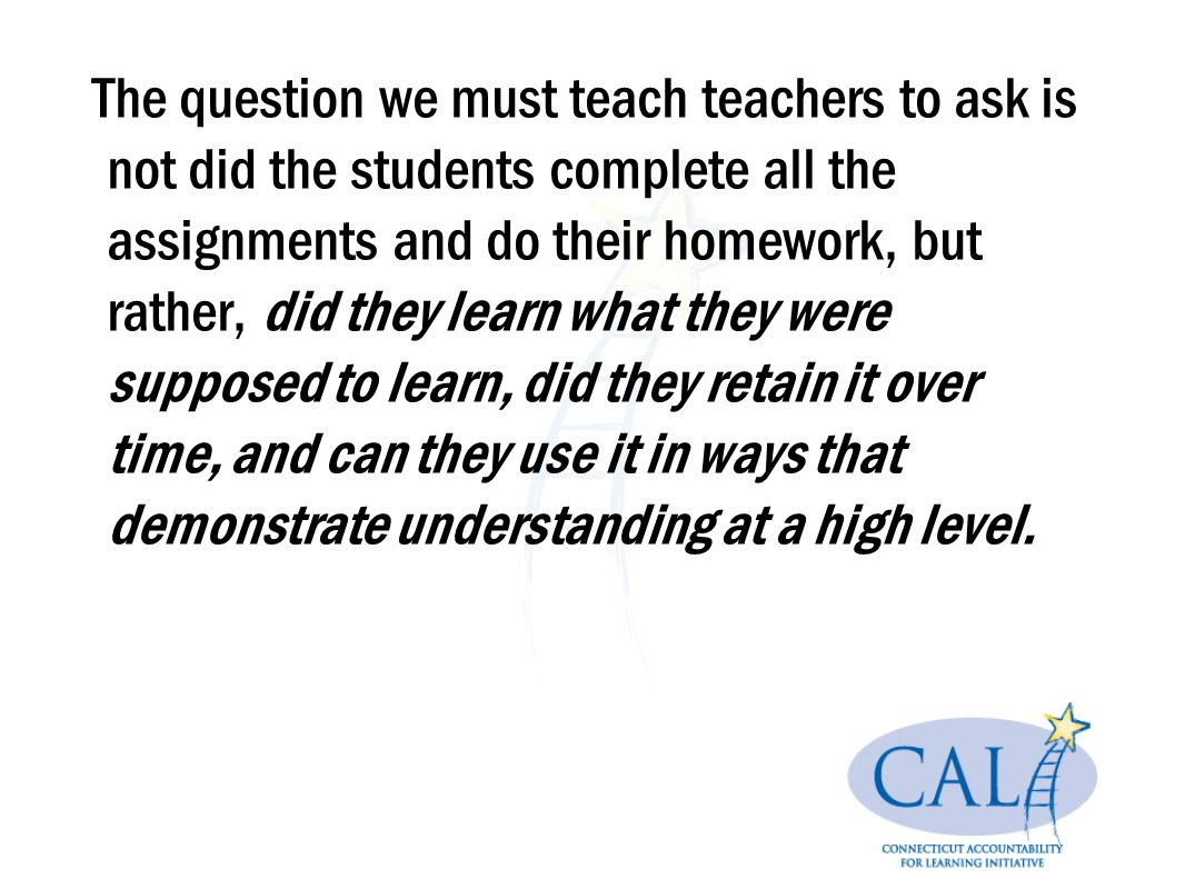 The question we must teach teachers to ask is not did the students complete all the assignments and do their homework, but rather, did they learn what they were supposed to learn, did they retain it over time, and can they use it in ways that demonstrate understanding at a high level.