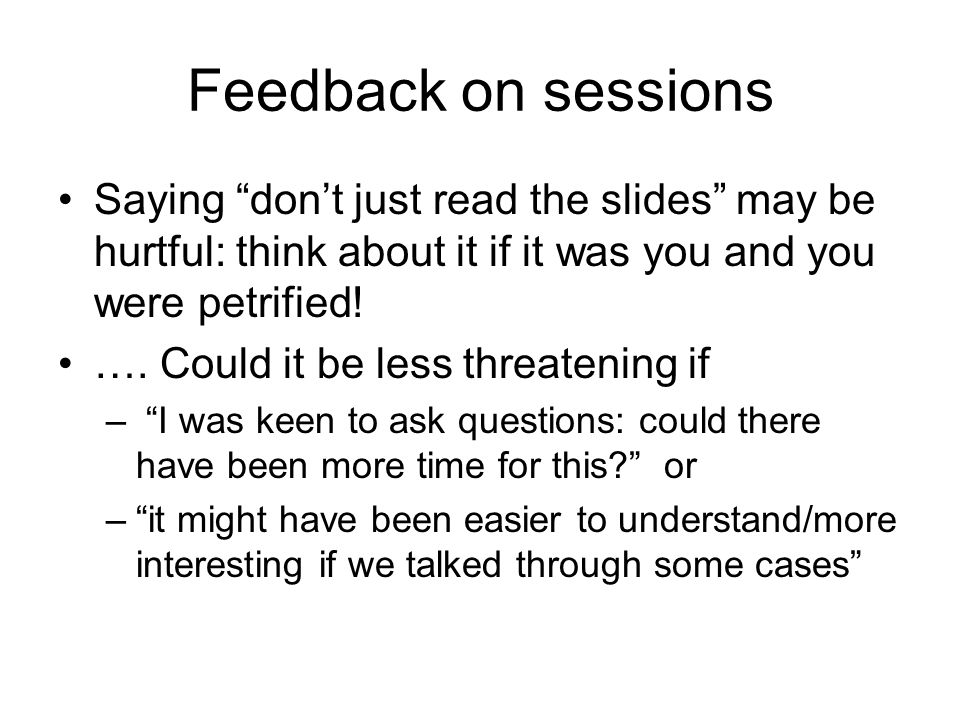 Feedback on sessions Saying don't just read the slides may be hurtful: think about it if it was you and you were petrified!
