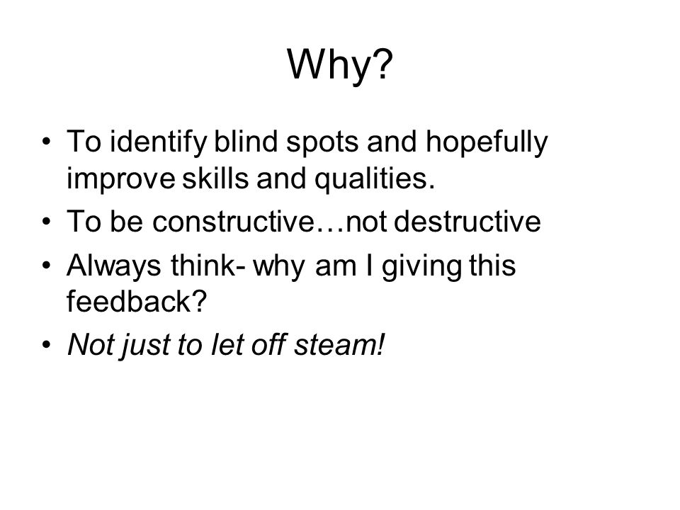 Why To identify blind spots and hopefully improve skills and qualities. To be constructive…not destructive.