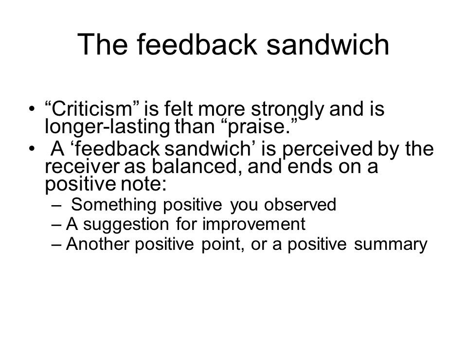 The feedback sandwich Criticism is felt more strongly and is longer-lasting than praise.