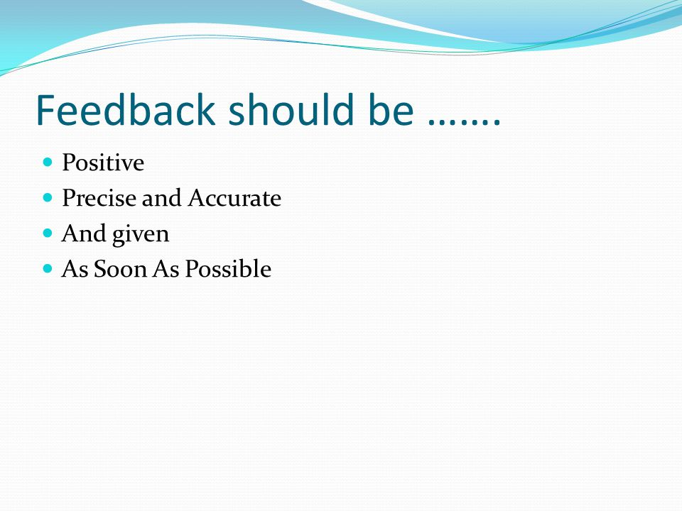 Feedback should be ……. Positive Precise and Accurate And given