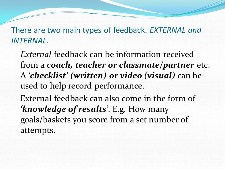 There are two main types of feedback. EXTERNAL and INTERNAL.
