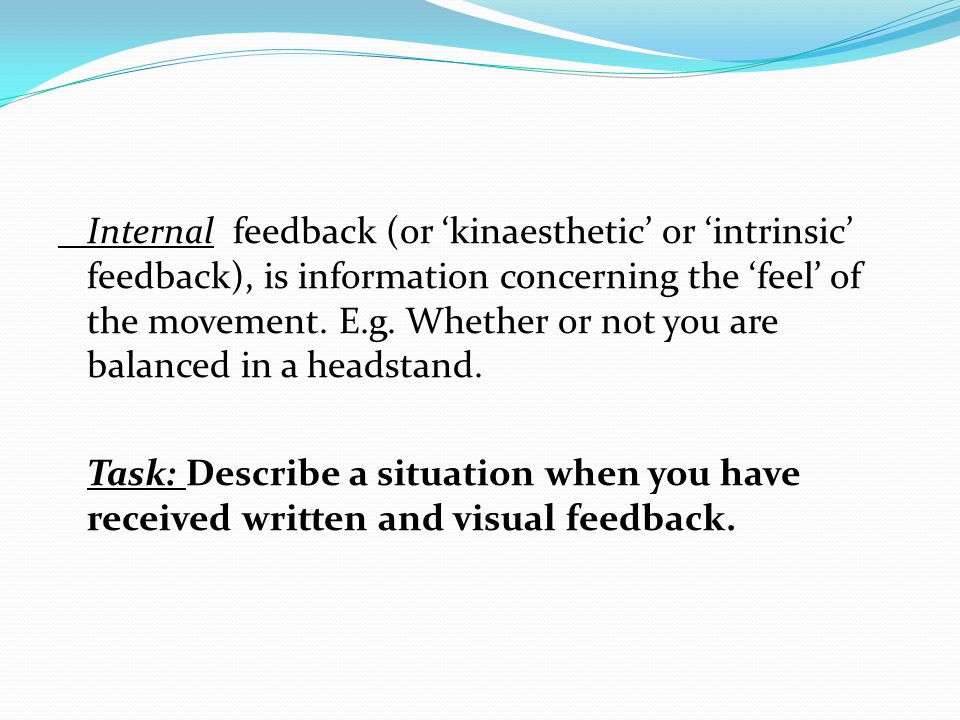 Internal feedback (or 'kinaesthetic' or 'intrinsic' feedback), is information concerning the 'feel' of the movement.