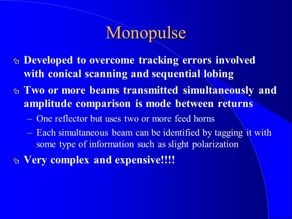 Monopulse Developed to overcome tracking errors involved with conical scanning and sequential lobing.