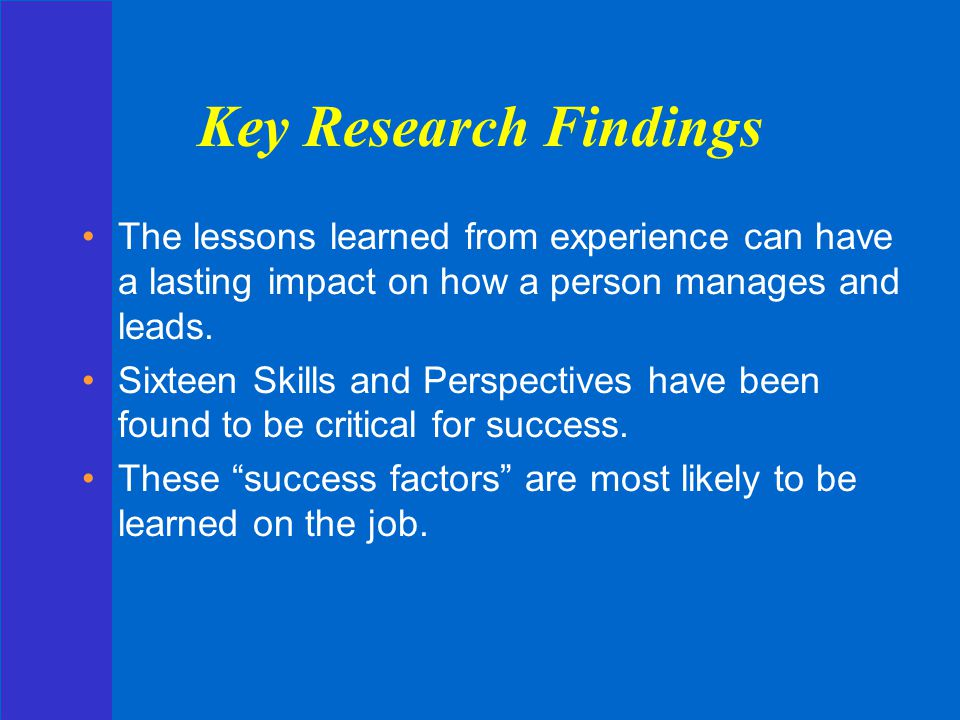 Key Research Findings The lessons learned from experience can have a lasting impact on how a person manages and leads.