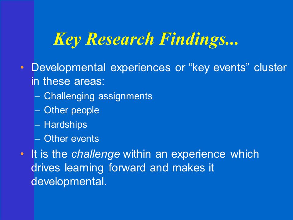 Key Research Findings... Developmental experiences or key events cluster in these areas: Challenging assignments.