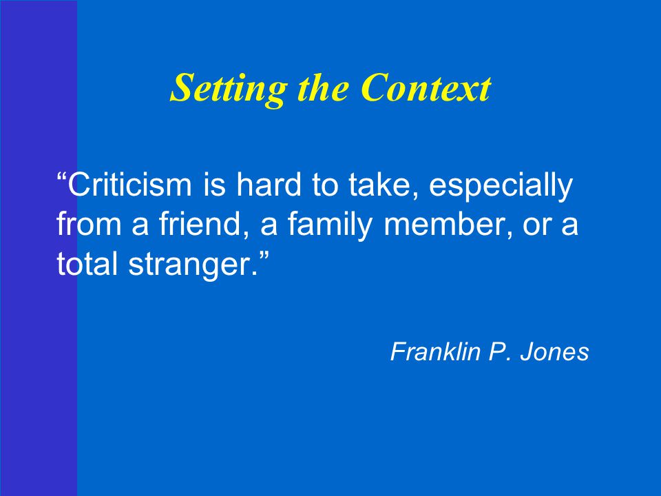 Setting the Context Criticism is hard to take, especially from a friend, a family member, or a total stranger.
