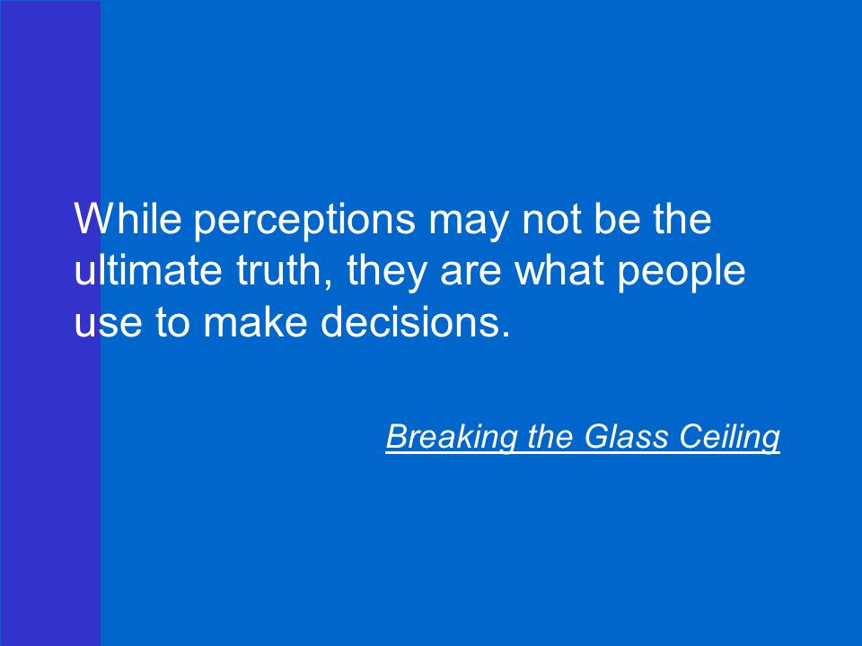 While perceptions may not be the ultimate truth, they are what people use to make decisions.
