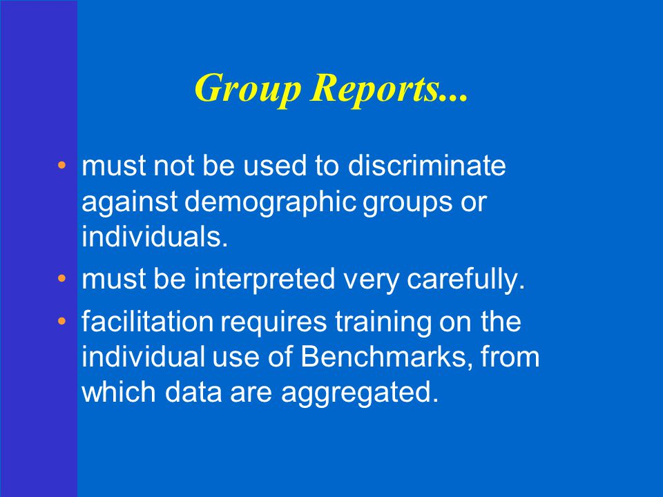 Group Reports... must not be used to discriminate against demographic groups or individuals. must be interpreted very carefully.