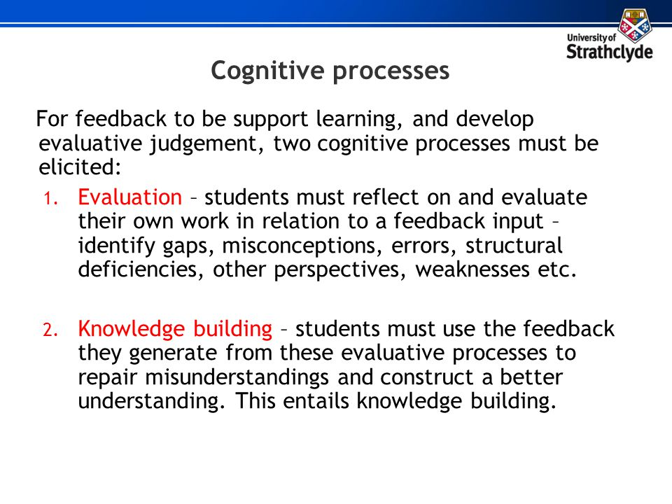 Cognitive processes For feedback to be support learning, and develop evaluative judgement, two cognitive processes must be elicited: