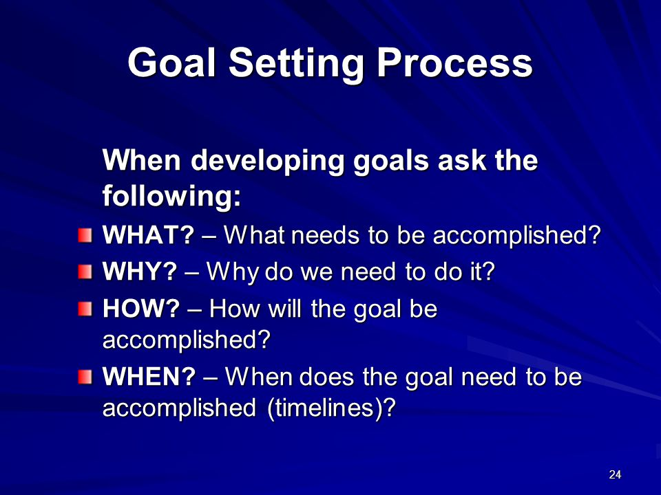 Goal Setting Process When developing goals ask the following:
