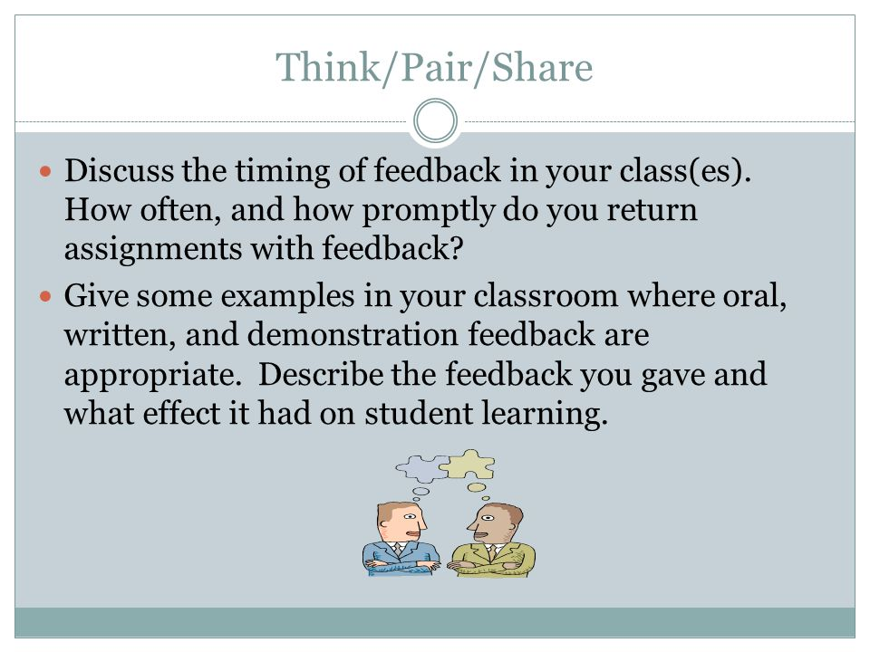 Think/Pair/Share Discuss the timing of feedback in your class(es). How often, and how promptly do you return assignments with feedback