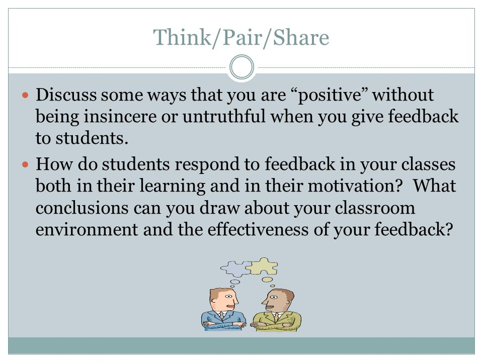 Think/Pair/Share Discuss some ways that you are positive without being insincere or untruthful when you give feedback to students.