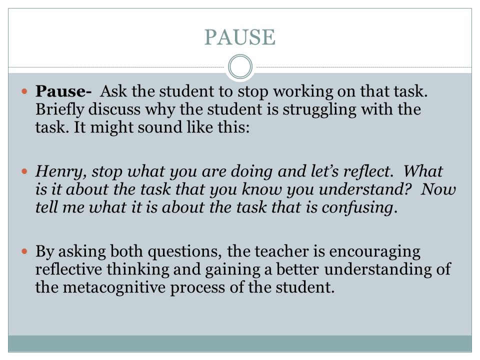 PAUSE Pause- Ask the student to stop working on that task. Briefly discuss why the student is struggling with the task. It might sound like this: