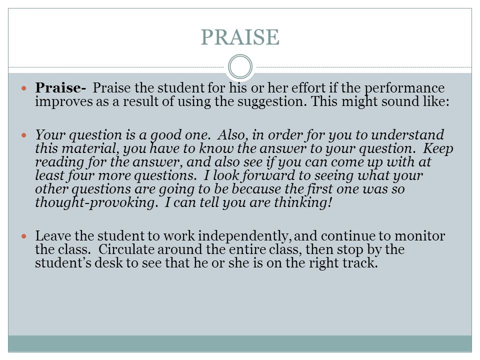 PRAISE Praise- Praise the student for his or her effort if the performance improves as a result of using the suggestion. This might sound like: