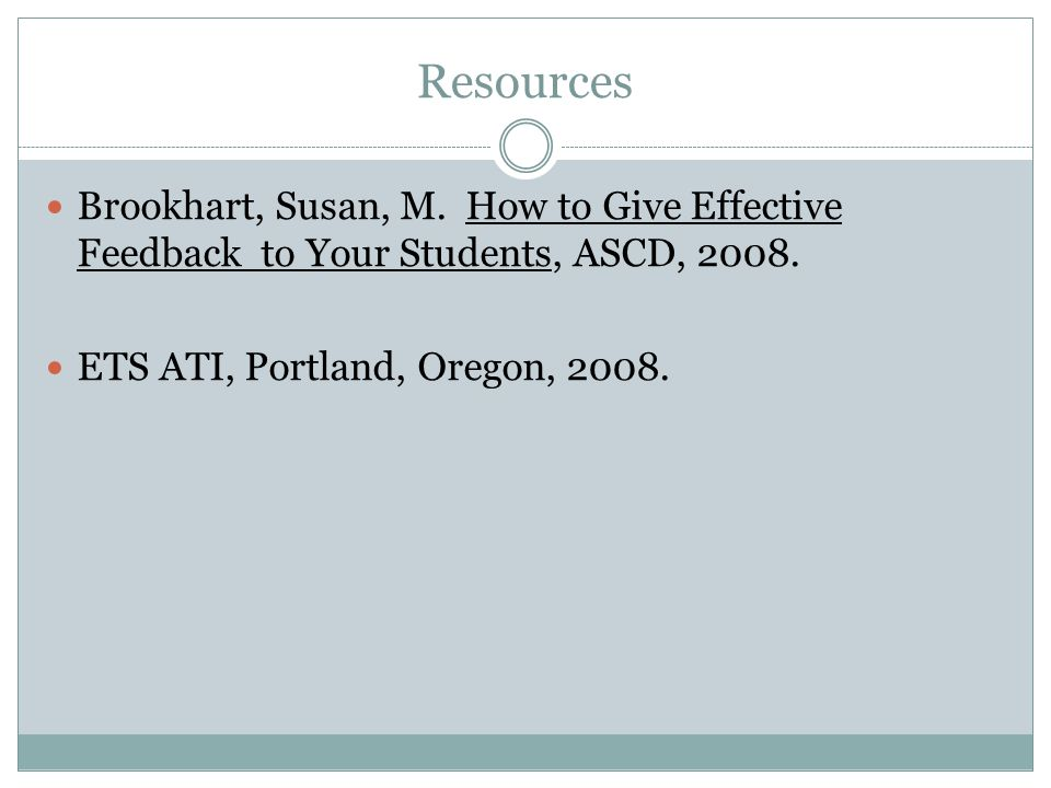 Resources Brookhart, Susan, M. How to Give Effective Feedback to Your Students, ASCD, 2008.