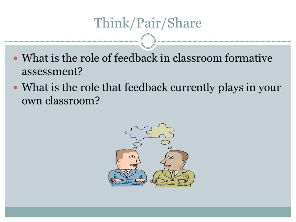 Think/Pair/Share What is the role of feedback in classroom formative assessment