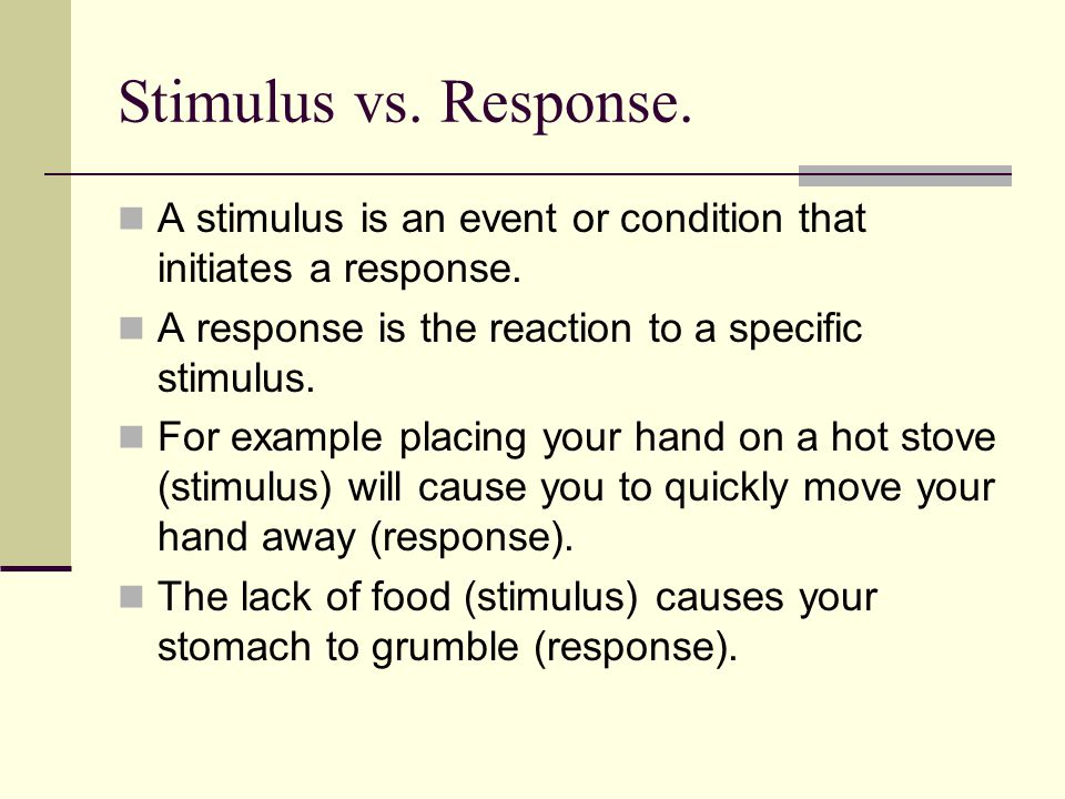 Stimulus vs. Response. A stimulus is an event or condition that initiates a response. A response is the reaction to a specific stimulus.