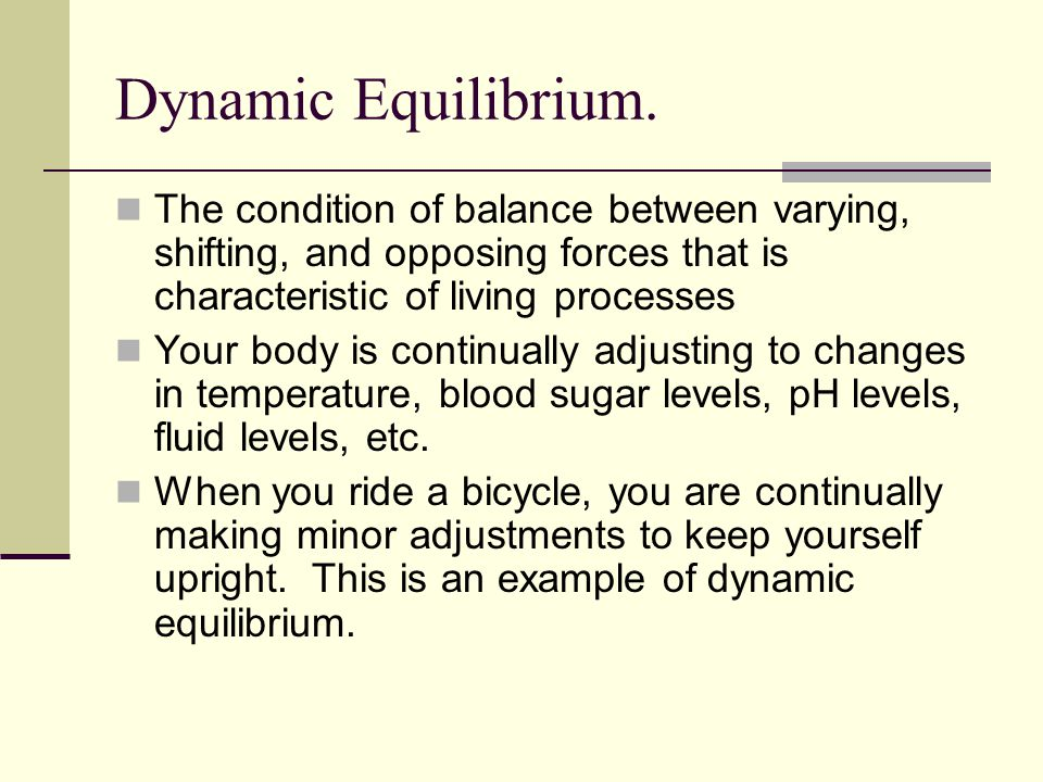 Dynamic Equilibrium. The condition of balance between varying, shifting, and opposing forces that is characteristic of living processes.