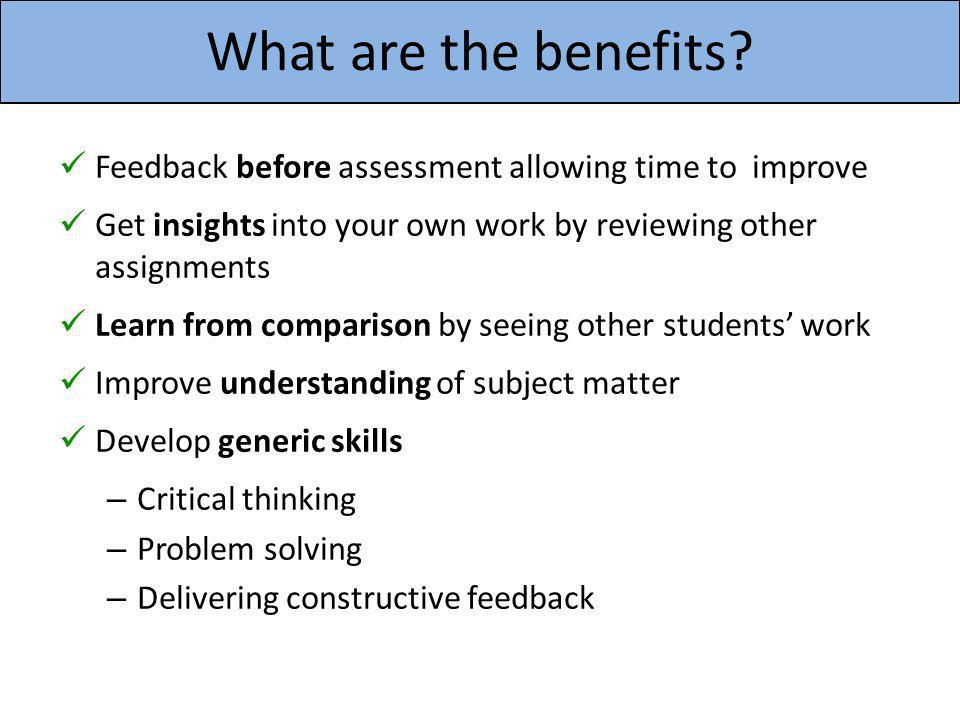 What are the benefits Feedback before assessment allowing time to improve. Get insights into your own work by reviewing other assignments.