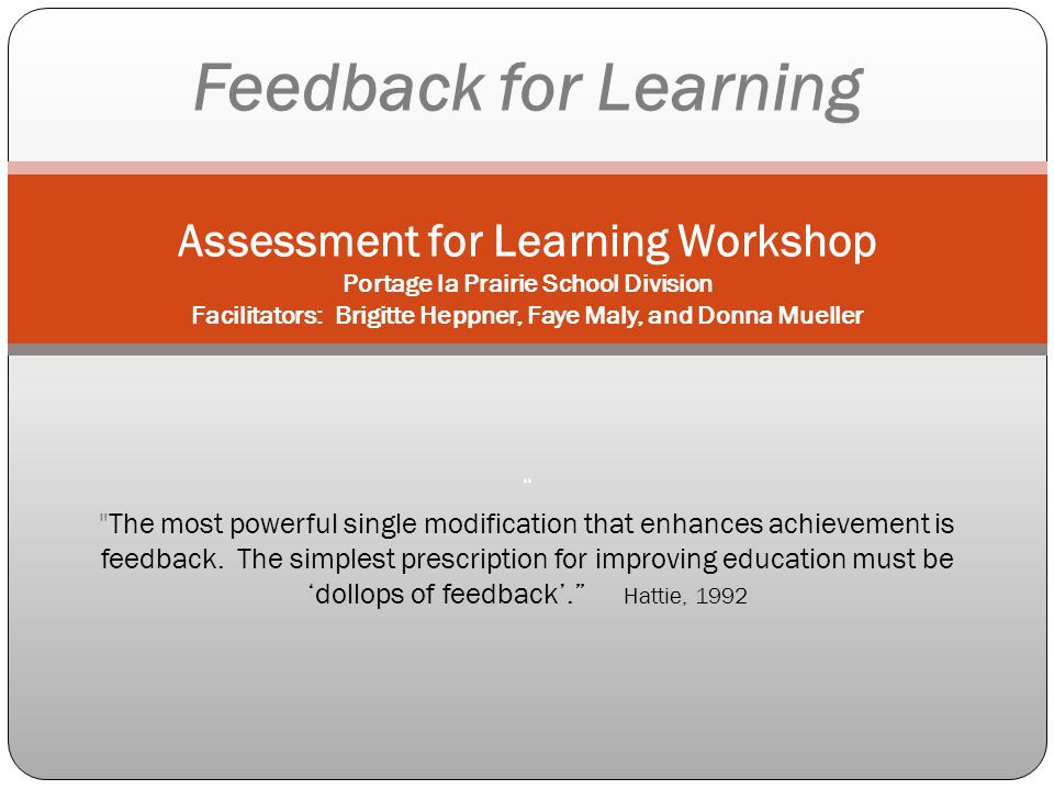 Feedback for Learning Assessment for Learning Workshop Portage la Prairie School Division Facilitators: Brigitte Heppner, Faye Maly, and Donna Mueller The most powerful single modification that enhances achievement is feedback. The simplest prescription for improving education must be 'dollops of feedback'. Hattie, 1992