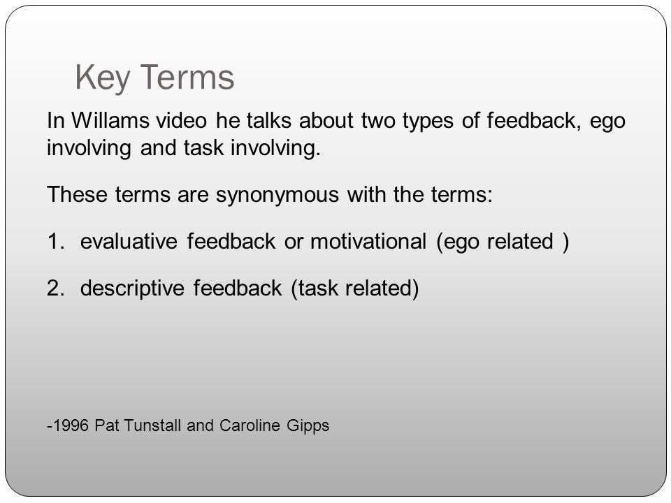 Key Terms In Willams video he talks about two types of feedback, ego involving and task involving.