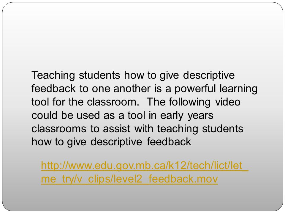 Teaching students how to give descriptive feedback to one another is a powerful learning tool for the classroom. The following video could be used as a tool in early years classrooms to assist with teaching students how to give descriptive feedback