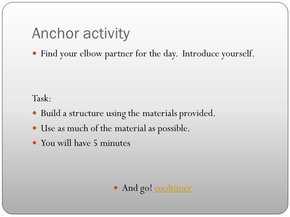 Anchor activity Find your elbow partner for the day. Introduce yourself. Task: Build a structure using the materials provided.