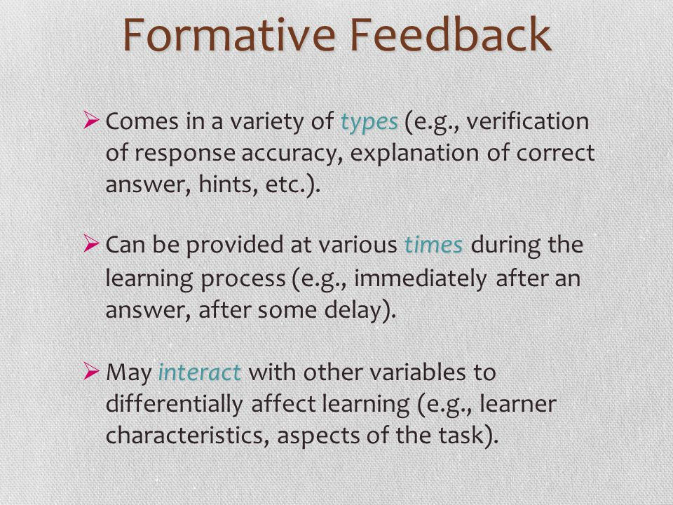 Formative Feedback Comes in a variety of types (e.g., verification of response accuracy, explanation of correct answer, hints, etc.).