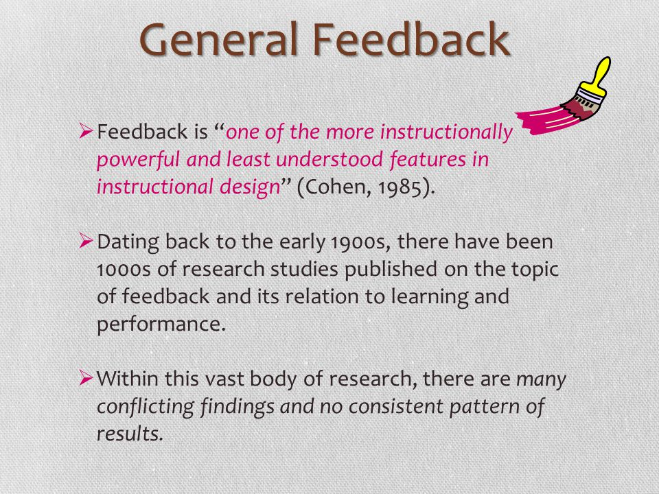General Feedback Feedback is one of the more instructionally powerful and least understood features in instructional design (Cohen, 1985).