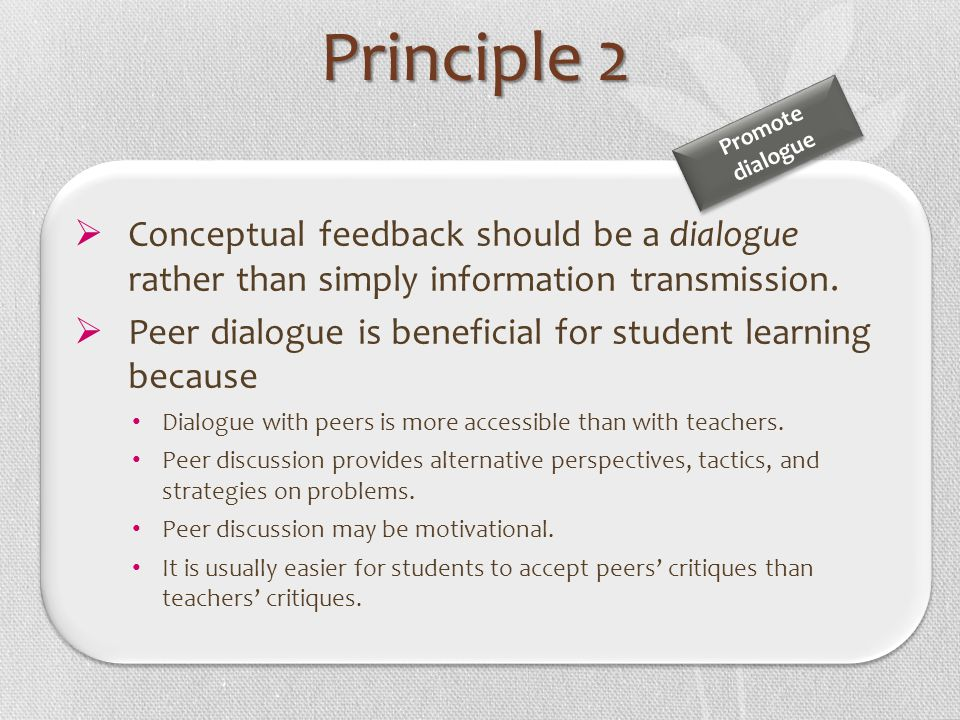 Principle 2 Promote. dialogue. Conceptual feedback should be a dialogue rather than simply information transmission.