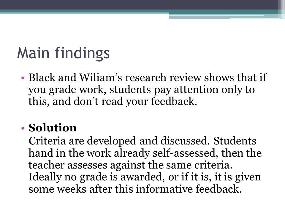 Main findings Black and Wiliam's research review shows that if you grade work, students pay attention only to this, and don't read your feedback.