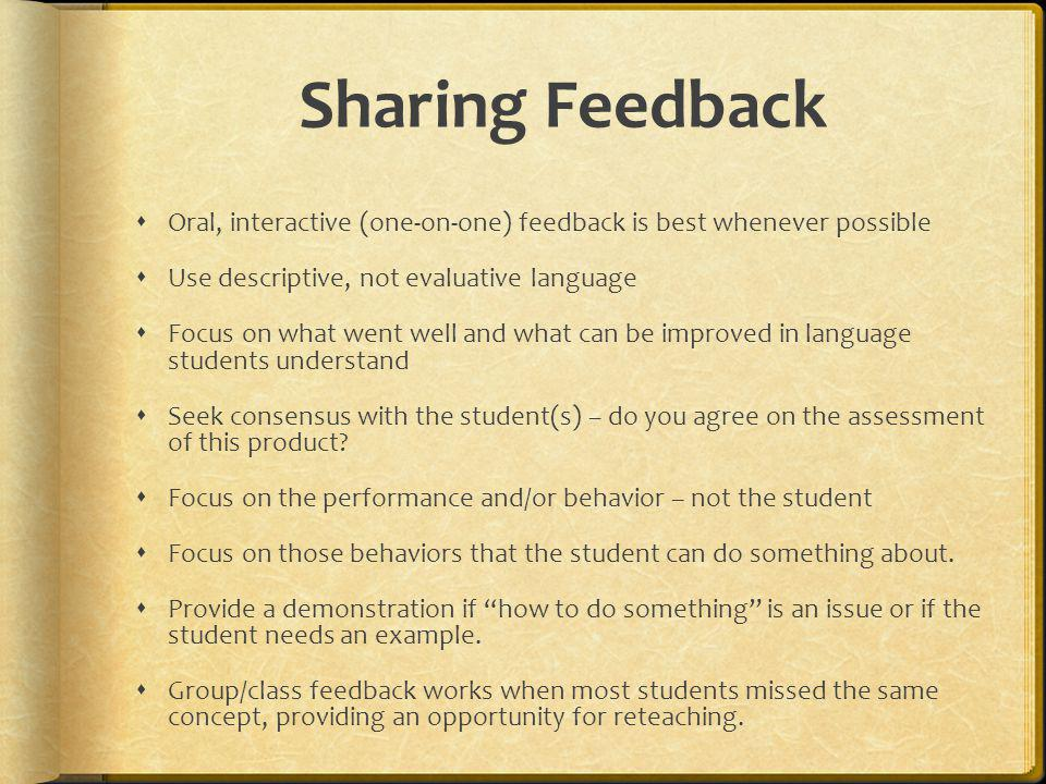 Sharing Feedback Oral, interactive (one-on-one) feedback is best whenever possible. Use descriptive, not evaluative language.