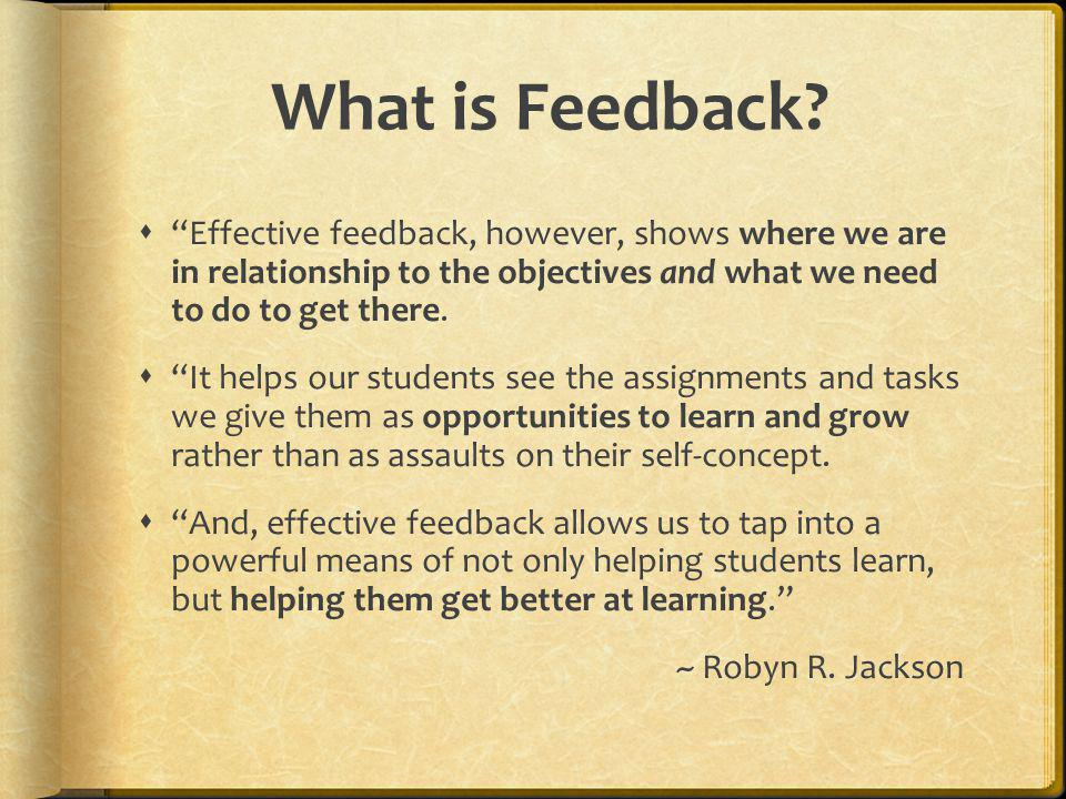 What is Feedback Effective feedback, however, shows where we are in relationship to the objectives and what we need to do to get there.