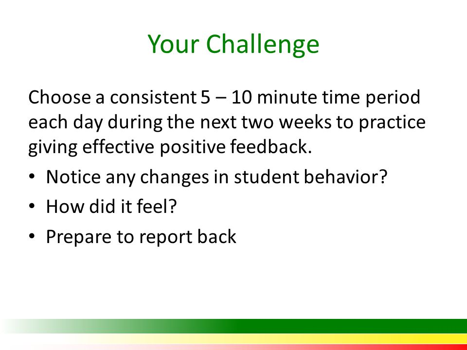 Your Challenge Choose a consistent 5 – 10 minute time period each day during the next two weeks to practice giving effective positive feedback.