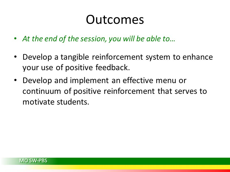 Outcomes At the end of the session, you will be able to… Develop a tangible reinforcement system to enhance your use of positive feedback.