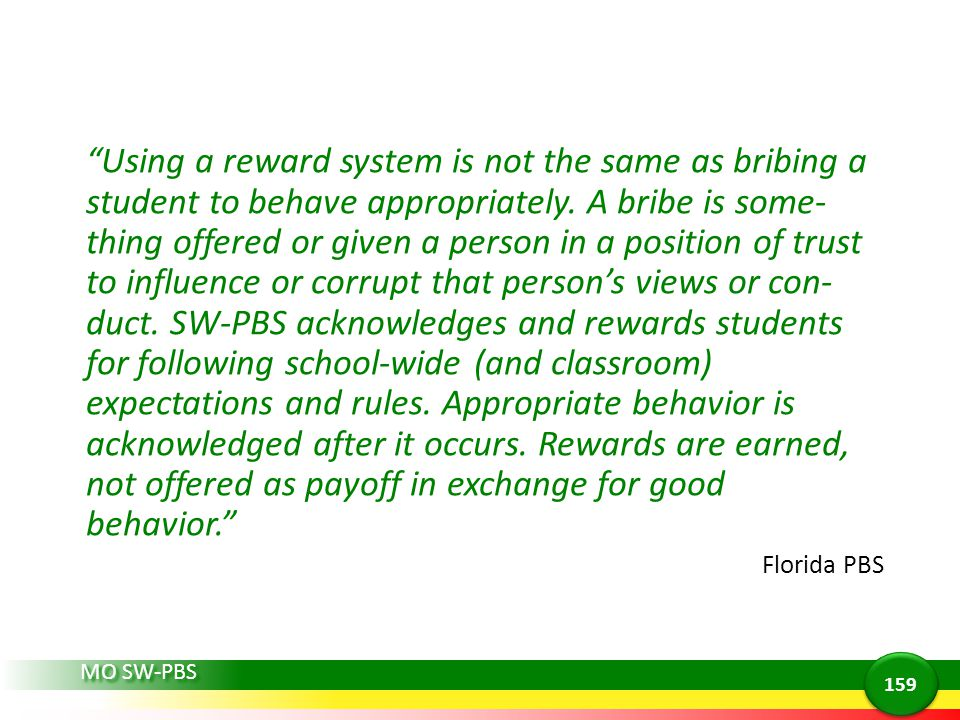Using a reward system is not the same as bribing a student to behave appropriately. A bribe is some-thing offered or given a person in a position of trust to influence or corrupt that person's views or con-duct. SW-PBS acknowledges and rewards students for following school-wide (and classroom) expectations and rules. Appropriate behavior is acknowledged after it occurs. Rewards are earned, not offered as payoff in exchange for good behavior.