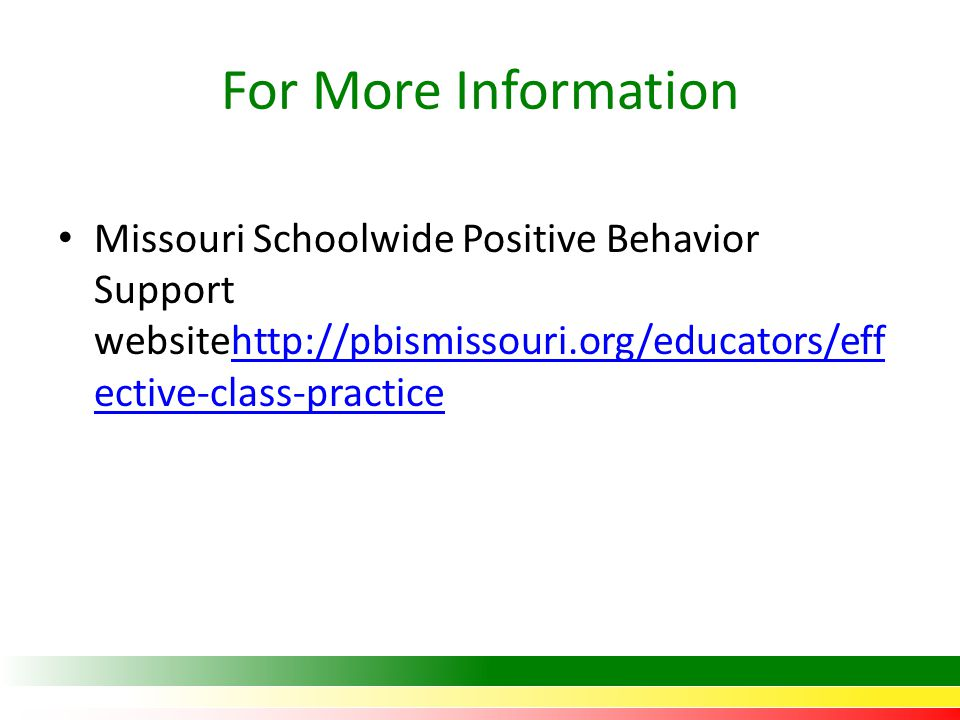 For More Information Missouri Schoolwide Positive Behavior Support websitehttp://pbismissouri.org/educators/effective-class-practice.