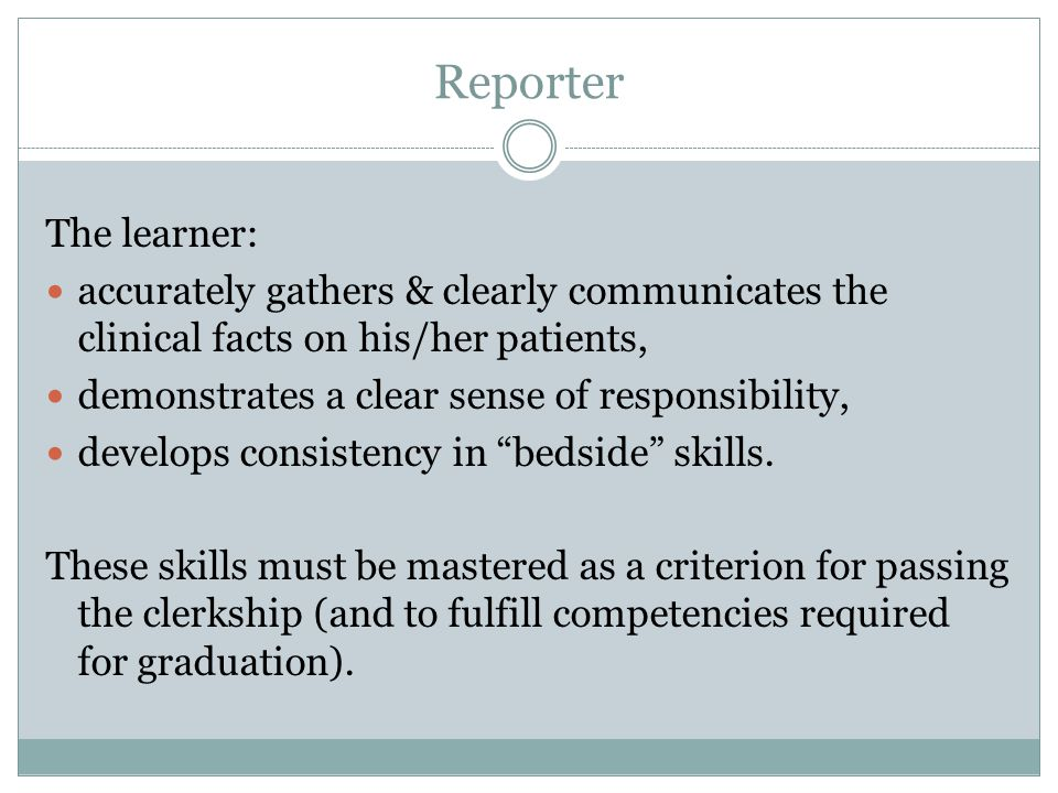 Reporter The learner: accurately gathers & clearly communicates the clinical facts on his/her patients,