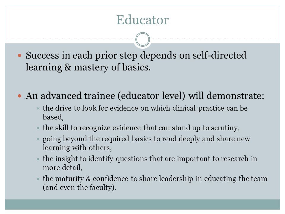 Educator Success in each prior step depends on self-directed learning & mastery of basics. An advanced trainee (educator level) will demonstrate: