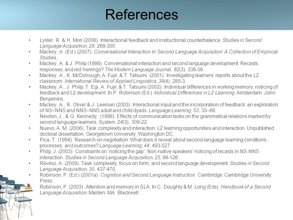 References Lyster, R. & H. Mori (2006). Interactional feedback and instructional counterbalance. Studies in Second Language Acquisition, 28, 269-300.