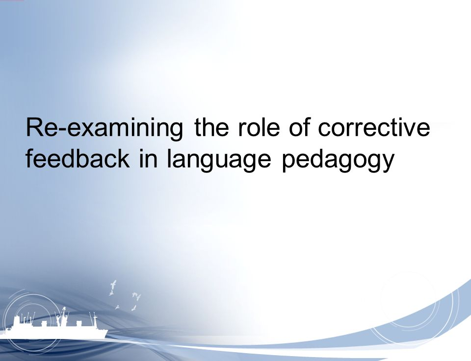 Re-examining the role of corrective feedback in language pedagogy