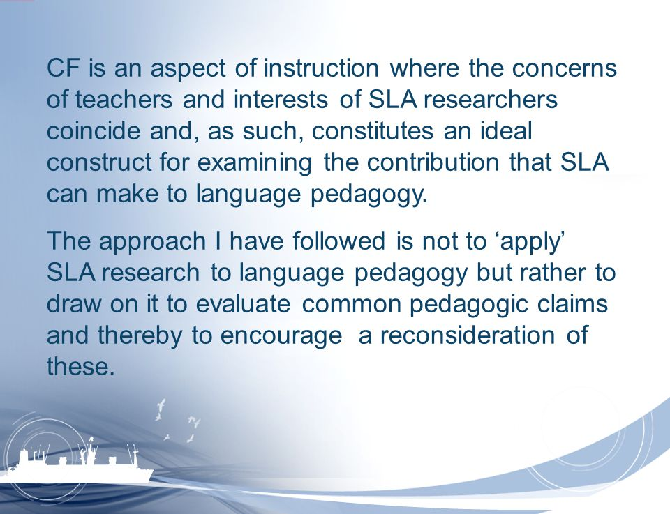 CF is an aspect of instruction where the concerns of teachers and interests of SLA researchers coincide and, as such, constitutes an ideal construct for examining the contribution that SLA can make to language pedagogy.